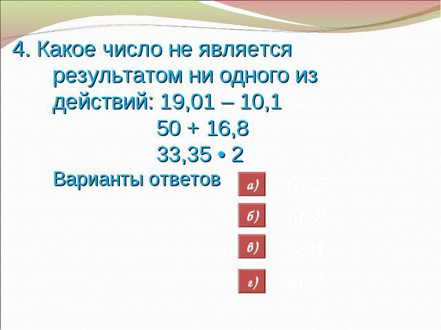 4. Какое число не является результатом ни одного из действий: 19,01 – 10,1 50...