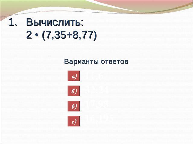 Вычислить: 2 • (7,35+8,77) Варианты ответов 11,6 32,24 17,95 16,195 а) б) в) г)