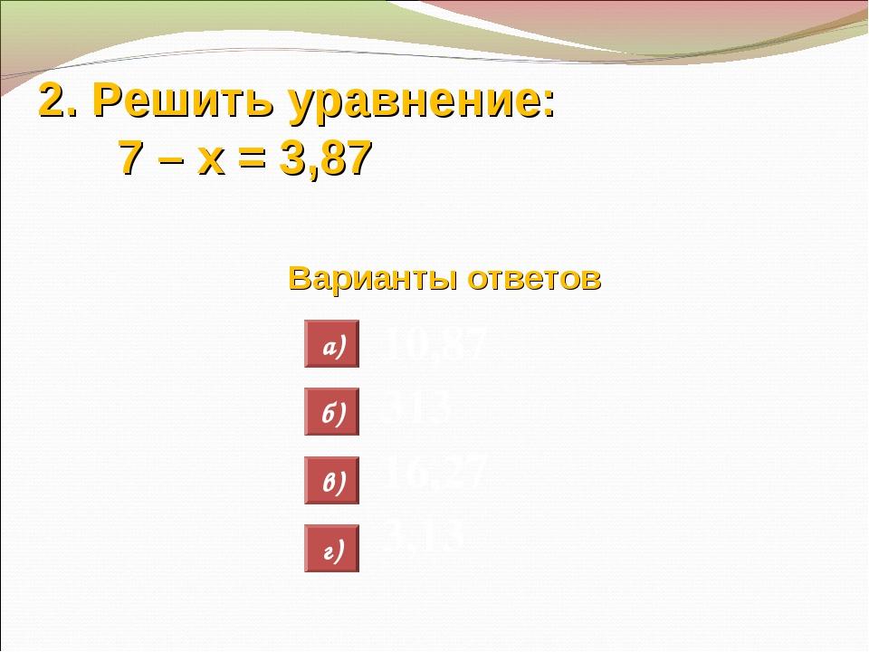 2. Решить уравнение: 7 – х = 3,87 Варианты ответов 10,87 313 16,27 3,13 а) б)...