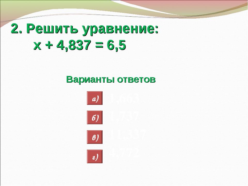 2. Решить уравнение: х + 4,837 = 6,5 Варианты ответов 1,663 1,737 11,337 4,77...