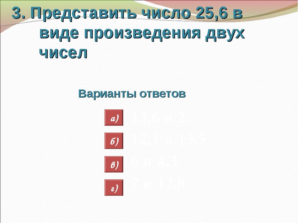 3. Представить число 25,6 в виде произведения двух чисел Варианты ответов 13,...