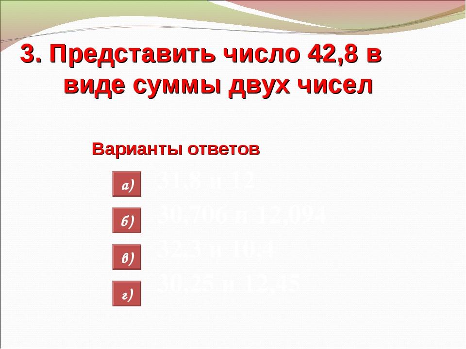 3. Представить число 42,8 в виде суммы двух чисел Варианты ответов 31,8 и 12...