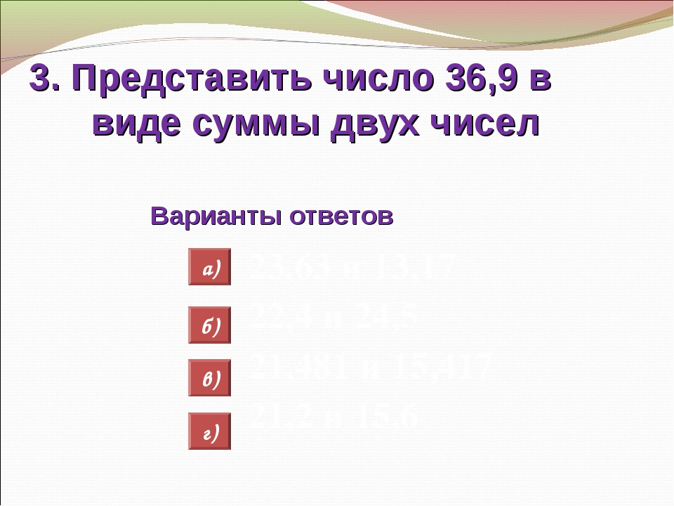 3. Представить число 36,9 в виде суммы двух чисел Варианты ответов 23,63 и 13...