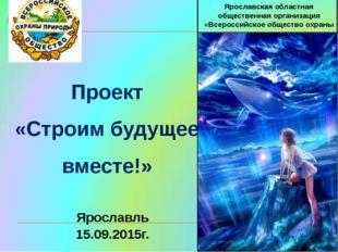 Проект «Строим будущее вместе!»  Ярославская областная обществ