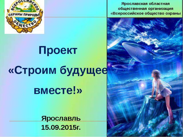 Проект «Строим будущее вместе!»  Ярославская областная обществ...