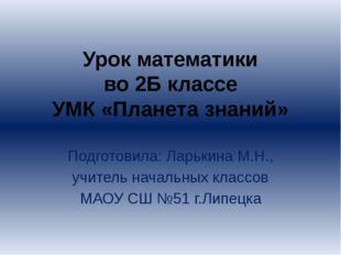 Урок математики во 2Б классе УМК «Планета знаний» Подготовила: Ларькина М.Н.,