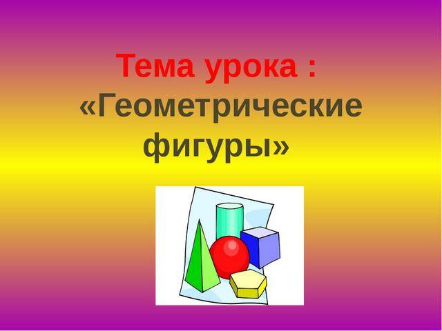 Тема урока : «Геометрические фигуры»