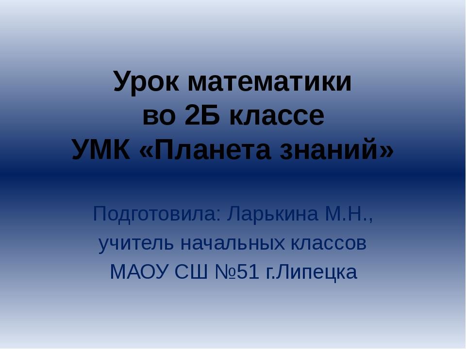 Урок математики во 2Б классе УМК «Планета знаний» Подготовила: Ларькина М.Н.,...