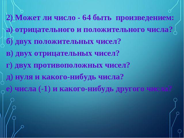 2) Может ли число - 64 быть произведением: а) отрицательного и положительного...