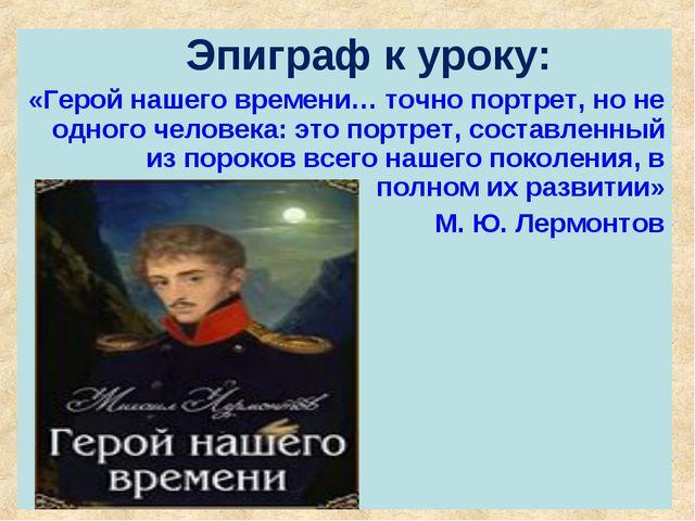 Эпиграф к уроку: «Герой нашего времени… точно портрет, но не одного человека...