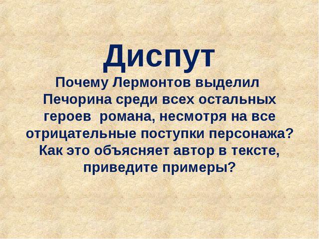 Диспут Почему Лермонтов выделил Печорина среди всех остальных героев романа,...