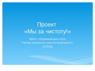 Проект «Мы за чистоту!» МБОУ «Первомайская» СОШ Учитель начальных классов Кул