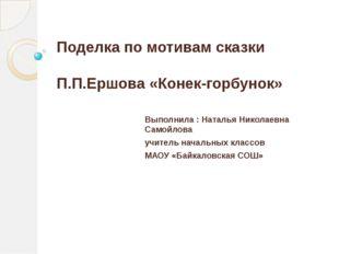 Поделка по мотивам сказки П.П.Ершова «Конек-горбунок» Выполнила : Наталья Ник