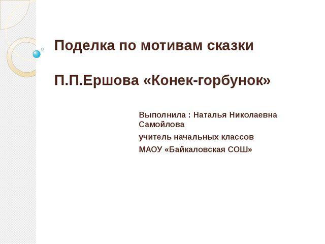Поделка по мотивам сказки П.П.Ершова «Конек-горбунок» Выполнила : Наталья Ник...