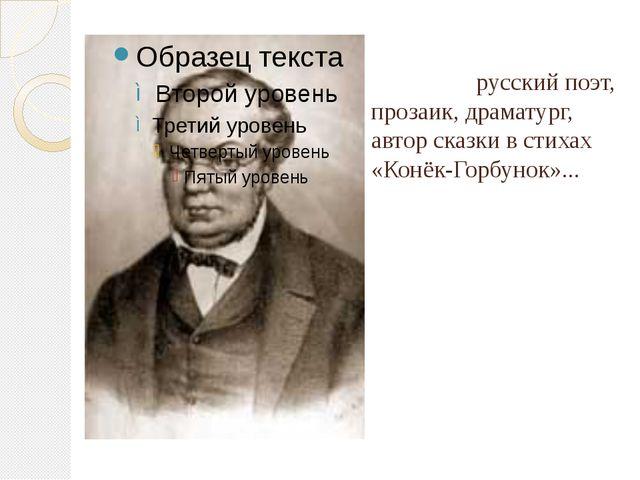 Пётр Па́влович Ершо́в - русский поэт, прозаик, драматург, автор сказки в стих...