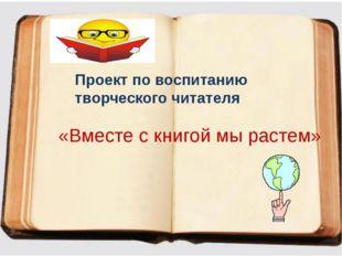 Проект по воспитанию творческого читателя «Вместе с книгой мы растем»