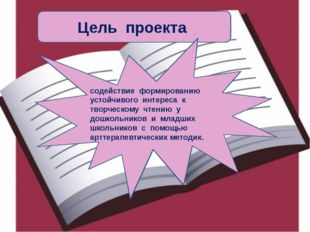 Цель проекта содействие формированию устойчивого интереса к творческому чтени