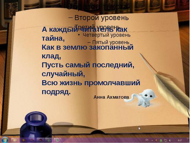А каждый читатель как тайна, Как в землю закопанный клад, Пусть самый послед...