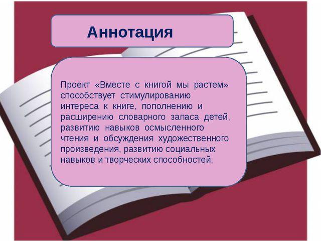 Аннотация Проект «Вместе с книгой мы растем» способствует стимулированию инт...