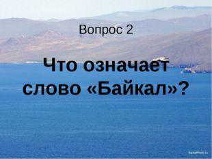 Вопрос 2 Что означает слово «Байкал»?