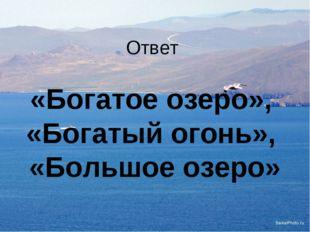 Ответ «Богатое озеро», «Богатый огонь», «Большое озеро»