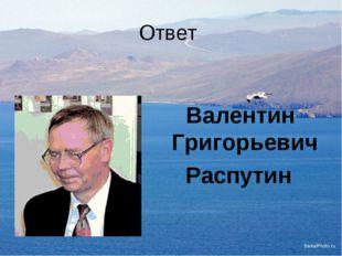 Ответ Валентин Григорьевич Распутин