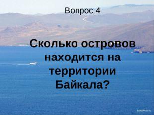 Вопрос 4 Сколько островов находится на территории Байкала?