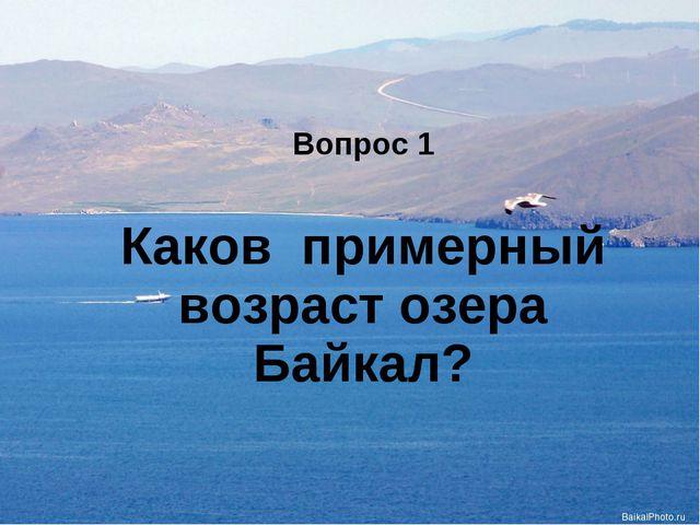 Вопрос 1 Каков примерный возраст озера Байкал?