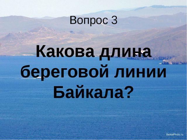 Вопрос 3 Какова длина береговой линии Байкала?