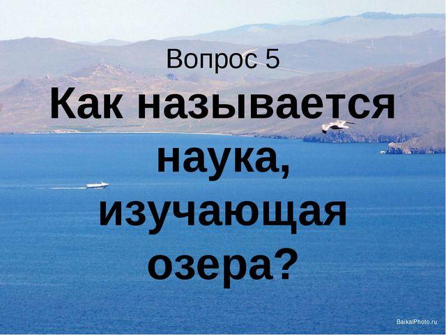 Вопрос 5 Как называется наука, изучающая озера?