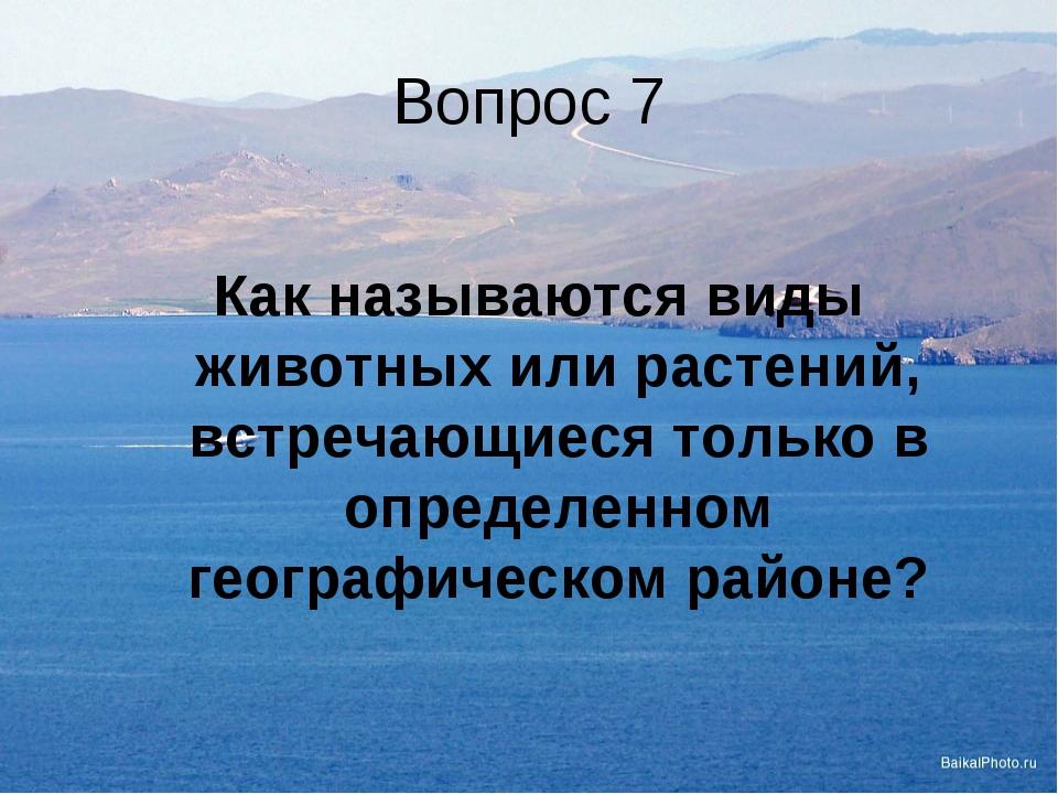 Вопрос 7  Как называются виды животных или растений, встречающиеся только...