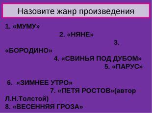 Назовите жанр произведения 1. «МУМУ» 2. «НЯНЕ» 3. «БОРОДИНО» 4. «СВИНЬЯ ПОД Д