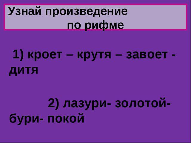 Узнай произведение по рифме 1) кроет – крутя – завоет - дитя 2) лазури- золот...