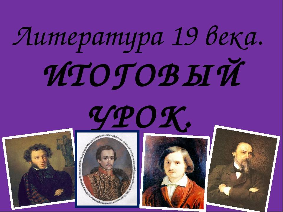 Литература 19 века. ИТОГОВЫЙ УРОК.