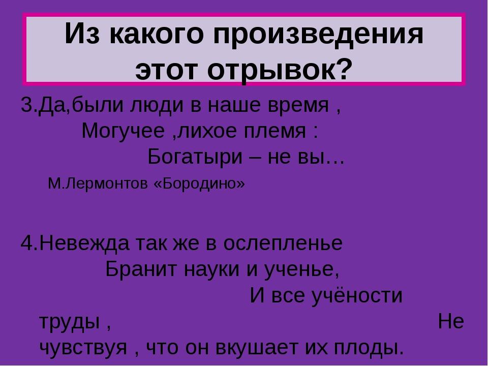 3.Да,были люди в наше время , Могучее ,лихое племя : Богатыри – не вы… М.Лерм...