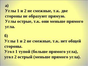 а) Углы 1 и 2 не смежные, т.к. две стороны не образуют прямую. Углы острые, т