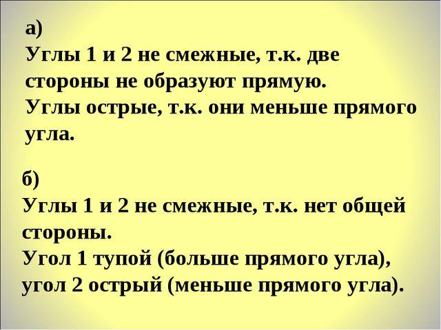 а) Углы 1 и 2 не смежные, т.к. две стороны не образуют прямую. Углы острые, т...