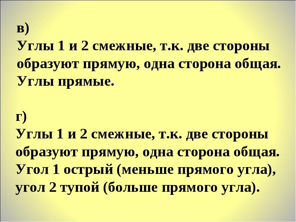 г) Углы 1 и 2 смежные, т.к. две стороны образуют прямую, одна сторона общая....