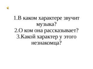 1.В каком характере звучит музыка? 2.О ком она рассказывает? 3.Какой характер
