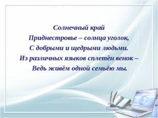 Солнечный край Приднестровье – солнца уголок, С добрыми и щедрыми людьми. Из