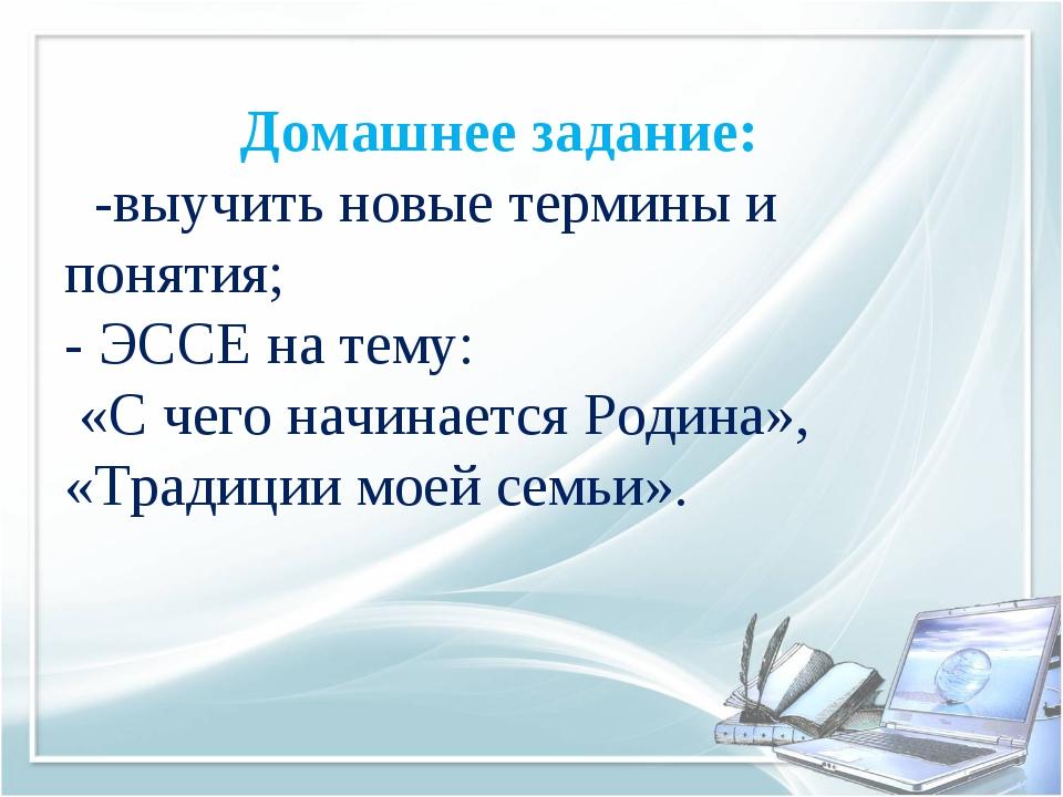 Домашнее задание: -выучить новые термины и понятия; - ЭССЕ на тему: «С чего...