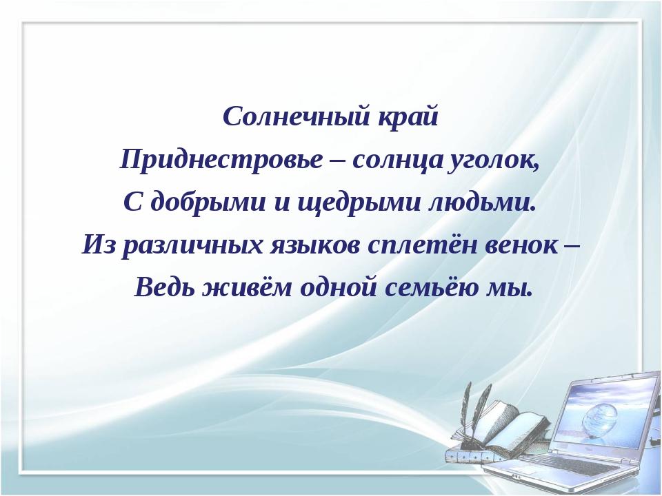 Солнечный край Приднестровье – солнца уголок, С добрыми и щедрыми людьми. Из...