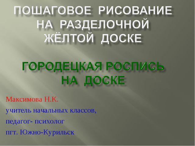 Максимова Н.К. учитель начальных классов, педагог- психолог пгт. Южно-Курильск