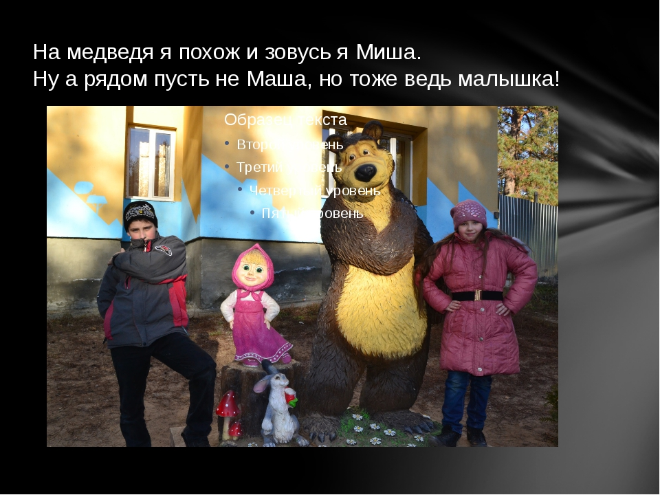 На медведя я похож и зовусь я Миша. Ну а рядом пусть не Маша, но тоже ведь ма...