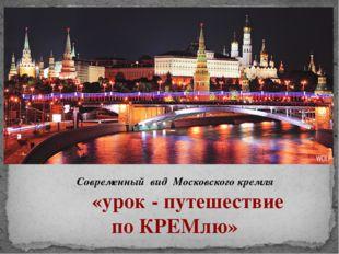 Современный вид Московского кремля «урок - путешествие по КРЕМлю»