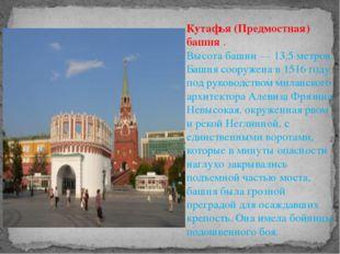 Кутафья (Предмостная) башня . Высота башни — 13,5 метров. Башня сооружена в
