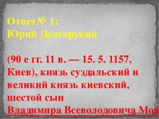 Ответ№ 1: Юрий Долгорукий (90 е гг. 11 в. — 15. 5. 1157, Киев), князь суздаль