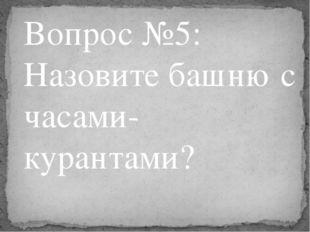 Вопрос №5: Назовите башню с часами-курантами?