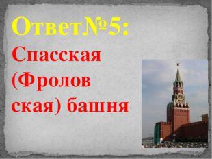 Ответ№5: Спасская (Фролов ская) башня