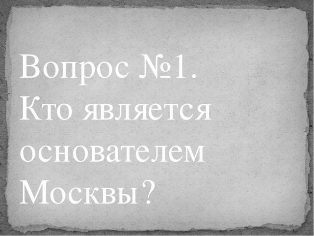 Вопрос №1. Кто является основателем Москвы?